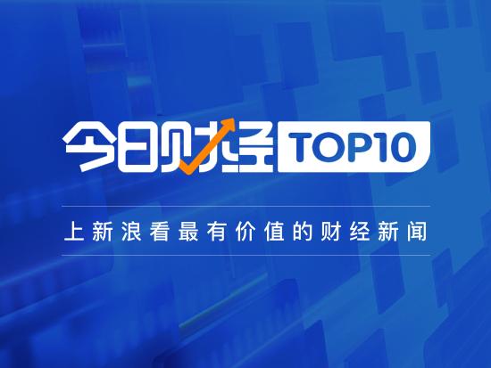 今日财经TOP10:财政部公布立法安排 未提及房地